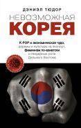 Невозможная Корея: K-POP и экономическое чудо, дорамы и культура на экспорт, феминизм по-азиатски и гендерные роли Дальнего Востока [Тюдор Дэниэл]