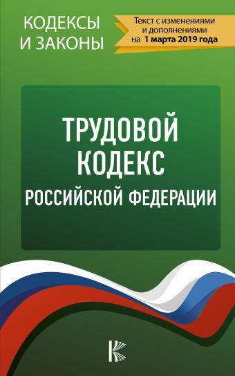 Трудовой Кодекс Российской Федерации на 1 марта 2019 года