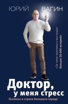 Вагин Юрий Робертович — Доктор, у меня стресс. Психозы и страхи большого города