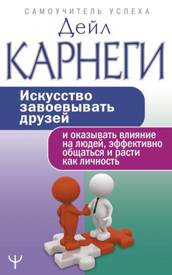 Искусство завоевывать друзей и оказывать влияние на людей, эффективно общаться и расти как личность