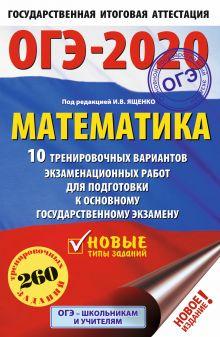 ОГЭ-2020. Математика (60х90/16) 10 тренировочных вариантов экзаменационных работ для подготовки к основному государственному экзамену