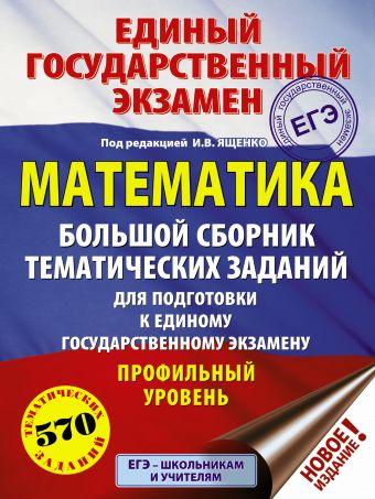 ЕГЭ. Математика (60x84/8). Большой сборник тематических заданий для подготовки к единому государственному экзамену. Профильный уровень