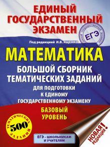 ЕГЭ. Математика (60x84/8). Большой сборник тематических заданий для подготовки к единому государственному экзамену. Базовый уровень
