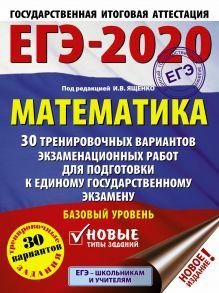 ЕГЭ-2020. Математика (60х84/8) 30 тренировочных вариантов экзаменационных работ для подготовки к единому государственному экзамену. Базовый уровень
