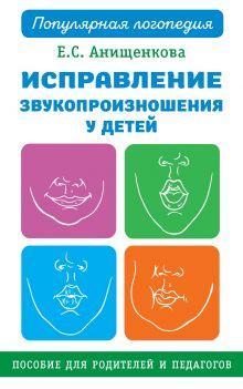 Анищенкова Елена Степановна — Исправление звукопроизношения у детей. Практическое пособие для логопедов и родителей
