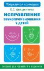 Исправление звукопроизношения у детей. Практическое пособие для логопедов и родителей