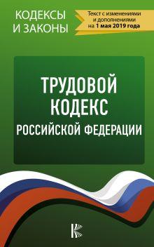 Трудовой Кодекс Российской Федерации на 1 мая 2019 года