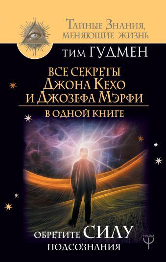 Все секреты Джона Кехо и Джозефа Мэрфи в одной книге. Обретите силу подсознания