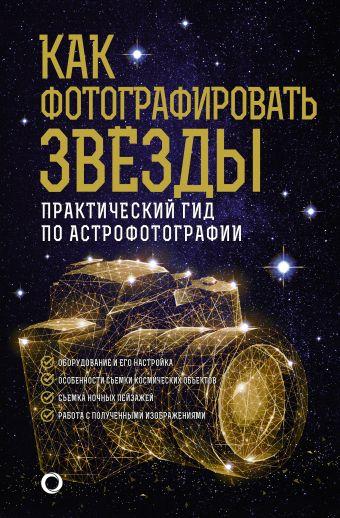 Как фотографировать звезды. Практический гид по астрофотографии