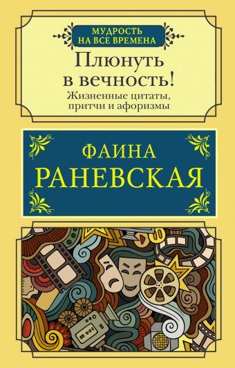 Плюнуть в вечность! Жизненные цитаты, притчи и афоризмы от Фаины Раневской