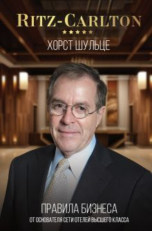 Шульце Хорст — Ritz-Carlton: правила бизнеса от основателя сети отелей высшего класса
