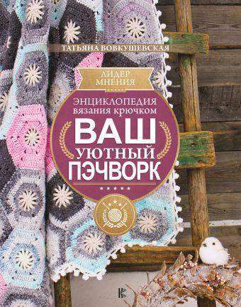 Энциклопедия вязания крючком. Ваш уютный пэчворк
