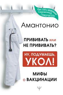 Прививать или не прививать? или Ну, подумаешь, укол! Мифы о вакцинации