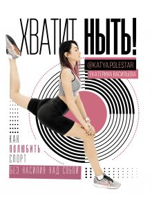 Васильева Екатерина Юрьевна — Хватит ныть! Как полюбить спорт без насилия над собой