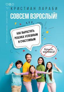 Совсем взрослый! Как вырастить ребенка успешным и счастливым.