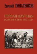 Первая научная история войны 1812 года. Третье издание [Понасенков Евгений Николаевич]