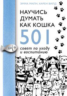 Научись думать как кошка. 501 совет по уходу и воспитанию