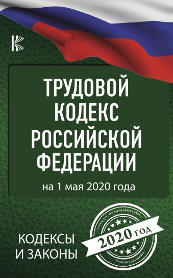 Трудовой Кодекс Российской Федерации на 1 мая 2020 года