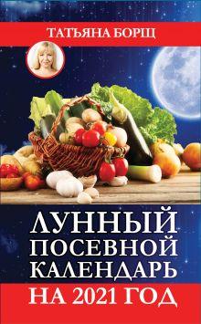 Борщ Татьяна — Лунный посевной календарь на 2021 год