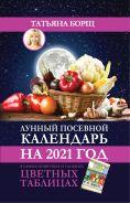 Лунный посевной календарь на 2021 год в самых понятных и удобных цветных таблицах [Борщ Татьяна]