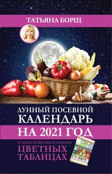 Борщ Татьяна — Лунный посевной календарь на 2021 год в самых понятных и удобных цветных таблицах