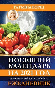 Посевной календарь 2021 с советами ведущего огородника + удобный ежедневник