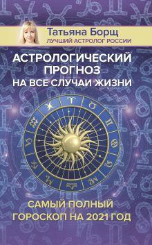 Борщ Татьяна — Астрологический прогноз на все случаи жизни. Самый полный гороскоп на 2021 год