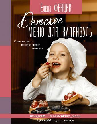 Детское меню для капризуль. Книга от мамы, которая любит готовить