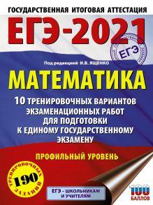 ЕГЭ-2021. Математика (60х84/8) 10 тренировочных вариантов экзаменационных работ для подготовки к единому государственному экзамену. Профильный уровень