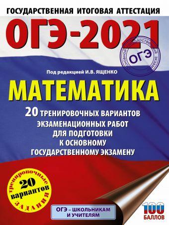 ОГЭ-2021. Математика (60х84/8) 20 тренировочных вариантов экзаменационных работ для подготовки к основному государственному экзамену