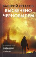 Валерий Легасов: Высвечено Чернобылем [Соловьев Сергей Михайлович]