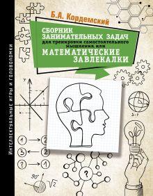 Сборник занимательных задач для тренировки самостоятельного мышления или МАТЕМАТИЧЕСКИЕ ЗАВЛЕКАЛКИ
