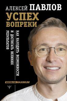 Павлов Алексей Валерьевич — Успех вопреки. Как находить возможности и достигать великих результатов