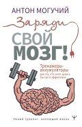 Заряди свой мозг! Тренажеры-аккумуляторы для тех, кто хочет думать быстро и эффективно [Могучий Антон ]