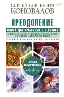 Преодоление. Живой Щит организма в действии. Как помочь организму предупредить вторжение вирусов и преодолеть вызванную ими болезнь. Учебники Информационной медицины