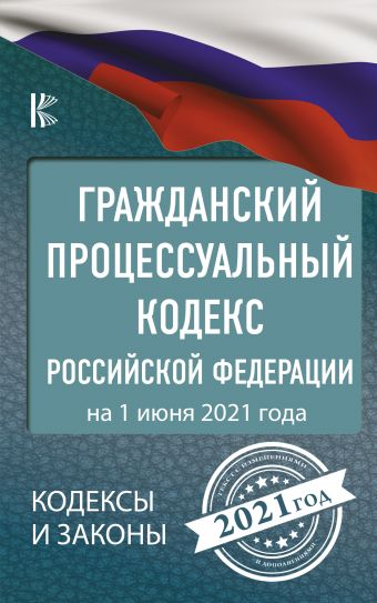 Гражданский процессуальный Кодекс Российской Федерации на 1 июня 2021 года