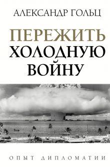 Гольц Александр Матвеевич — Пережить холодную войну. Опыт дипломатии