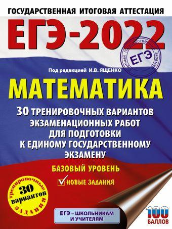 ЕГЭ-2022. Математика (60х84/8) 30 тренировочных вариантов экзаменационных работ для подготовки к единому государственному экзамену. Базовый уровень