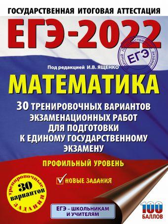 ЕГЭ-2022. Математика (60х84/8) 30 тренировочных вариантов экзаменационных работ для подготовки к единому государственному экзамену. Профильный уровень