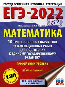 ЕГЭ-2022. Математика (60х84/8) 10 тренировочных вариантов экзаменационных работ для подготовки к единому государственному экзамену. Профильный уровень