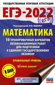 ЕГЭ-2022. Математика (60х90/16) 10 тренировочных вариантов экзаменационных работ для подготовки к единому государственному экзамену. Профильный уровень