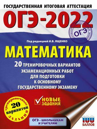 ОГЭ-2022. Математика (60х84/8) 20 тренировочных вариантов экзаменационных работ для подготовки к основному государственному экзамену