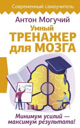 Умный тренажер для мозга. Минимум усилий – максимум результата!