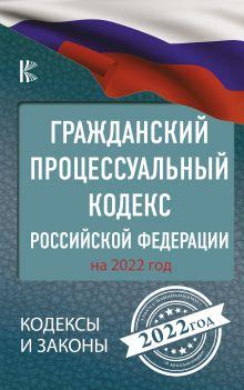 Гражданский процессуальный кодекс Российской Федерации на 2022 год