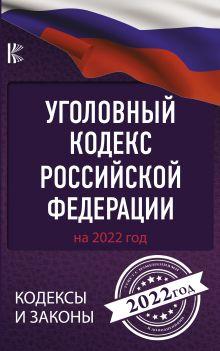 Уголовный Кодекс Российской Федерации на 2022 год
