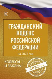 Гражданский Кодекс Российской Федерации на 2022 год