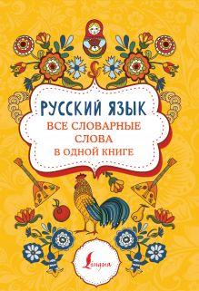 Русский язык: все словарные слова в одной книге