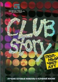 Club Story. Полный чилаут. Лучшие сетевые новеллы о клубной жизни