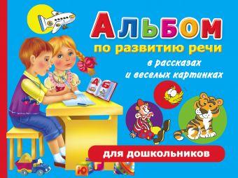 Альбом по развитию речи для дошкольников в рассказах и веселых картинках