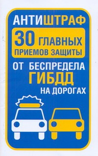 Антиштраф. 30 главных приемов защиты от беспредела ГИБДД на дорогах
